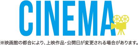 CINEMA ※映画館の都合により、上映作品・公開日が変更される場合があります。